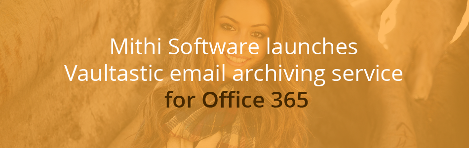 Blog banner - Mithi Software launches Vaultastic for Office 365, a cloud email archiving service for Office 365