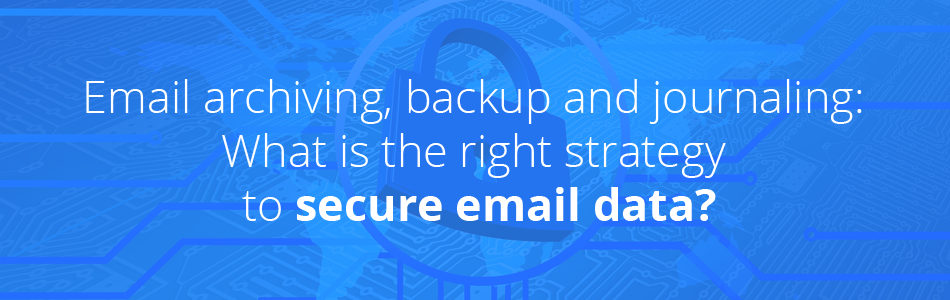 Blog banner - Email archiving, backup and journaling: What is the right strategy to secure email data?