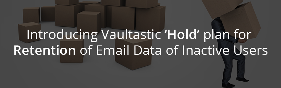 Introducing Vaultastic 'Hold' plan to Retain Email Data of Inactive Users