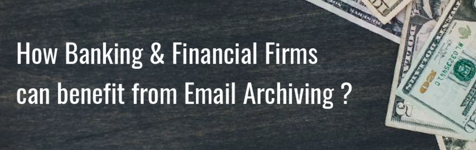 How banking and financial firms can benefit from email archiving